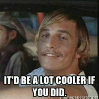 Be alot cooler if you did